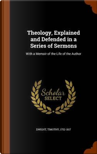Theology, Explained and Defended in a Series of Sermons by Timothy Dwight