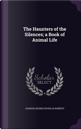 The Haunters of the Silences; A Book of Animal Life by Charles George Douglas Roberts
