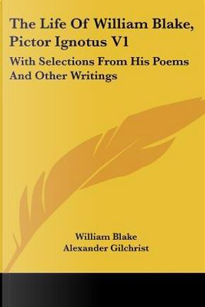 The Life of William Blake, Pictor Ignotus by WILLIAM BLAKE