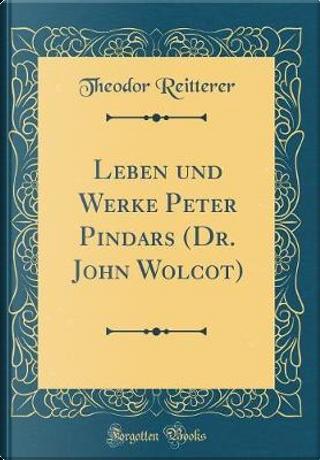 Leben und Werke Peter Pindars (Dr. John Wolcot) (Classic Reprint) by Theodor Reitterer