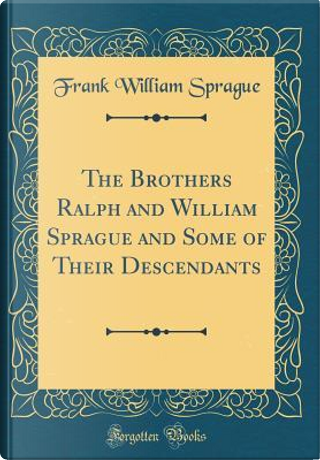 The Brothers Ralph and William Sprague and Some of Their Descendants (Classic Reprint) by Frank William Sprague