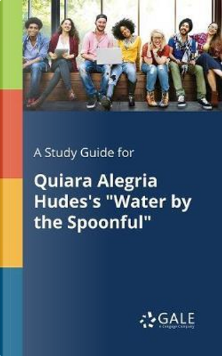 """A Study Guide for Quiara Alegria Hudes's """"Water by the Spoonful"""" by Cengage Learning Gale"""
