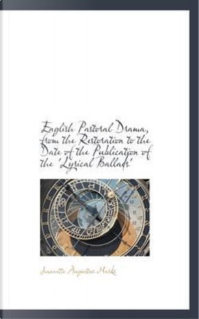 English Pastoral Drama, from the Restoration to the Date of the Publication of the 'Lyrical Ballads' by Jeannette Augustus Marks