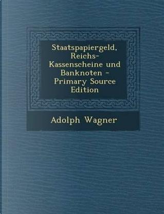 Staatspapiergeld, Reichs-Kassenscheine Und Banknoten - Primary Source Edition by Adolph Wagner