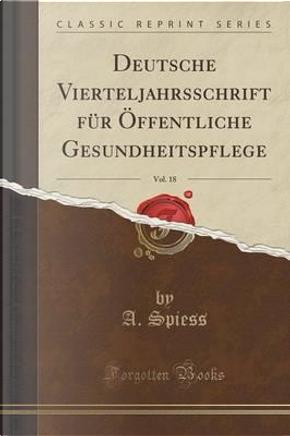 Deutsche Vierteljahrsschrift für Öffentliche Gesundheitspflege, Vol. 18 (Classic Reprint) by A. Spiess
