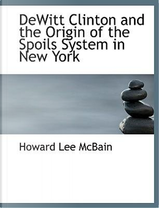 Dewitt Clinton and the Origin of the Spoils System in New York by Howard Lee McBain