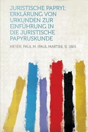 Juristische Papryi; Erklarung Von Urkunden Zur Einfuhrung in Die Juristische Papyruskunde by Paul M. (Paul Martin) B. Meyer