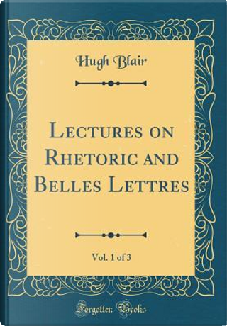 Lectures on Rhetoric and Belles Lettres, Vol. 1 of 3 (Classic Reprint) by Hugh Blair