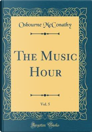 The Music Hour, Vol. 5 (Classic Reprint) by Osbourne McConathy