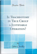 Is Tracheotomy in True Croup a Justifiable Operation? (Classic Reprint) by John O'Reilly