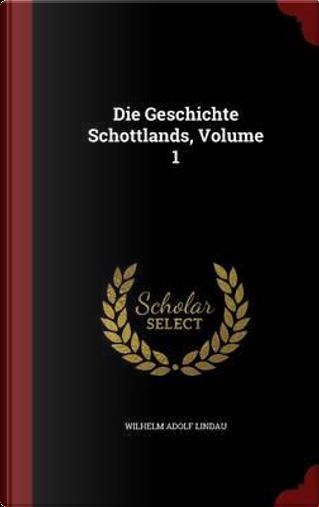 Die Geschichte Schottlands, Volume 1 by Wilhelm Adolf Lindau