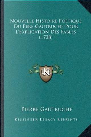 Nouvelle Histoire Poetique Du Pere Gautruche Pour La Acentsacentsa A-Acentsa Acentsexplication Des Fables (1738) by Pierre Gautruche