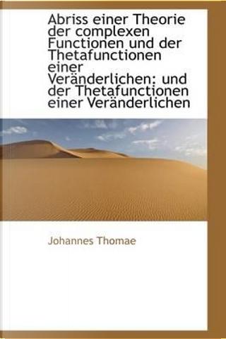 Abriss Einer Theorie Der Complexen Functionen Und Der Thetafunctionen Einer Veranderlichen by Johannes Thomae