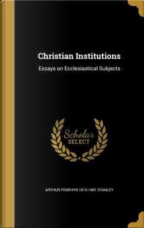 CHRISTIAN INSTITUTIONS by Arthur Penrhyn 1815-1881 Stanley