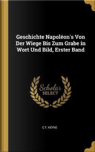 Geschichte Napoléon's Von Der Wiege Bis Zum Grabe in Wort Und Bild, Erster Band by C. T. Heyne