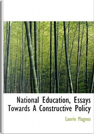 National Education, Essays Towards a Constructive Policy by Laurie Magnus