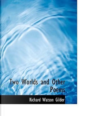 Two Worlds and Other Poems by Richard Watson Gilder