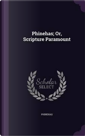 Phinehas; Or, Scripture Paramount by Phinehas