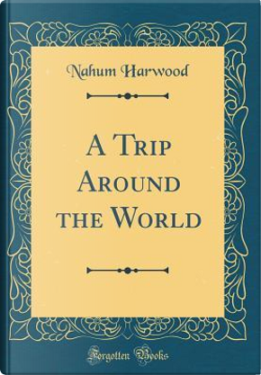 A Trip Around the World (Classic Reprint) by Nahum Harwood