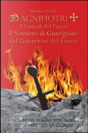 Agnihotri. I custodi del fuoco. Il sentiero di guarigione del guerriero del fuoco by Massimo Rodolfi