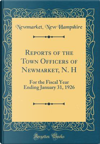 Reports of the Town Officers of Newmarket, N. H by Newmarket New Hampshire