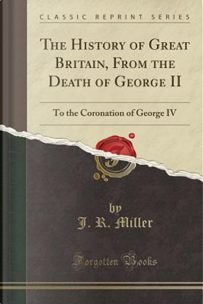 The History of Great Britain, From the Death of George II by J. R. Miller