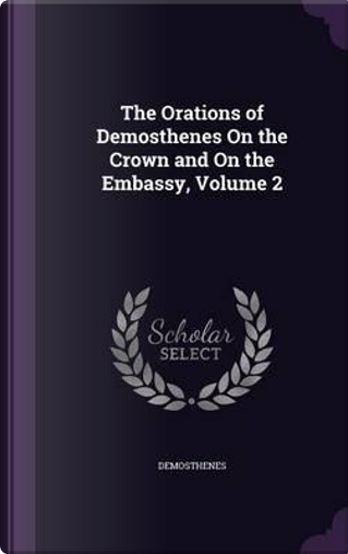 The Orations of Demosthenes on the Crown and on the Embassy, Volume 2 by Demosthenes
