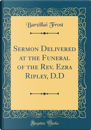 Sermon Delivered at the Funeral of the Rev. Ezra Ripley, D.D (Classic Reprint) by Barzillai Frost