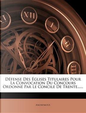 D Fense Des Glises Titulaires Pour La Convocation Du Concours Ordonn Par Le Concile de Trente...... by ANONYMOUS