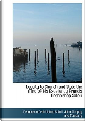 Loyalty to Church and State the Mind of His Excellency Francis Archbishop Satolli by Francesco Archibishop Satolli