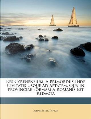 Res Cyrenensium, a Primordiis Inde Civitatis Usque Ad Aetatem, Qua in Provinciae Formam a Romanis Est Redacta by Johan Peter Thrige