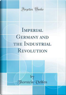 Imperial Germany and the Industrial Revolution (Classic Reprint) by Thorstein Veblen