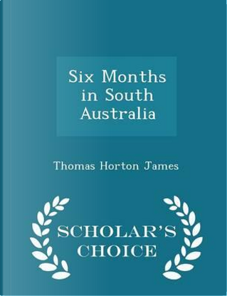 Six Months in South Australia - Scholar's Choice Edition by Thomas Horton James