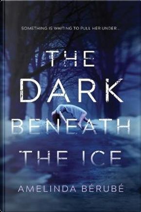 The Dark Beneath the Ice by Amelinda Bérubé