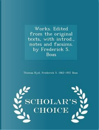 Works. Edited from the Original Texts, with Introd., Notes and Facsims. by Frederick S. Boas - Scholar's Choice Edition by Thomas Kyd