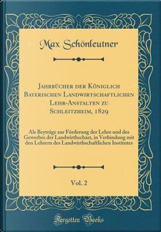 Jahrbücher der Königlich Bayerischen Landwirtschaftlichen Lehr-Anstalten zu Schleitzheim, 1829, Vol. 2 by Max Schönleutner