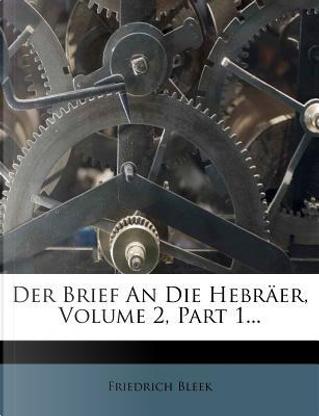 Der Brief An Die Hebräer, Volume 2, Part 1... by Friedrich Bleek
