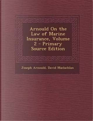 Arnould on the Law of Marine Insurance, Volume 2 - Primary Source Edition by Joseph Arnould