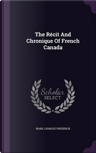 The Recit and Chronique of French Canada by Ward Charles Frederick