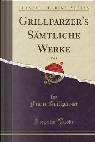 Grillparzer's Sämtliche Werke, Vol. 1 (Classic Reprint) by Franz Grillparzer