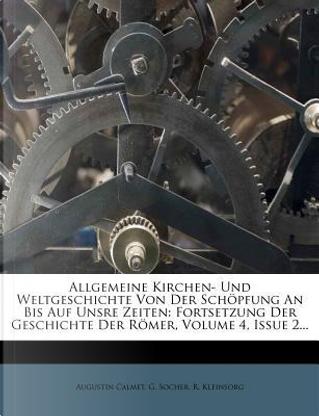 Allgemeine Kirchen- Und Weltgeschichte Von Der Schopfung an Bis Auf Unsre Zeiten by Augustin Calmet