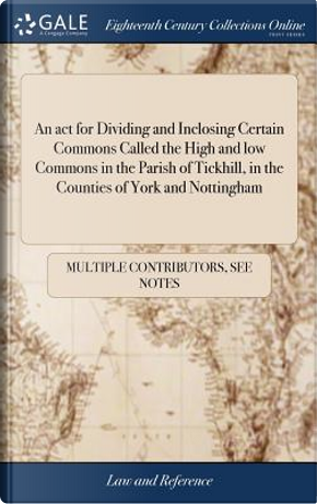 An ACT for Dividing and Inclosing Certain Commons Called the High and Low Commons in the Parish of Tickhill, in the Counties of York and Nottingham by Multiple Contributors
