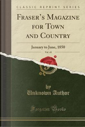 Fraser's Magazine for Town and Country, Vol. 41 by Author Unknown