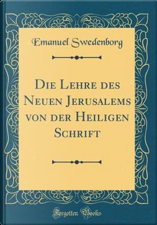 Die Lehre des Neuen Jerusalems von der Heiligen Schrift (Classic Reprint) by Emanuel Swedenborg