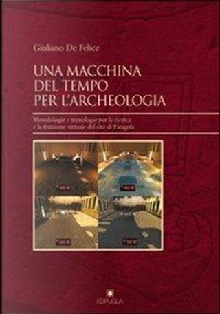 Una macchina del tempo per l'archeologia. Metodologie e tecnologie per la ricerca la fruizione virtuale del sito di Faragola by Giuliano De Felice