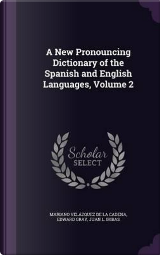 A New Pronouncing Dictionary of the Spanish and English Languages, Volume 2 by Mariano Velazquez De LA Cadena