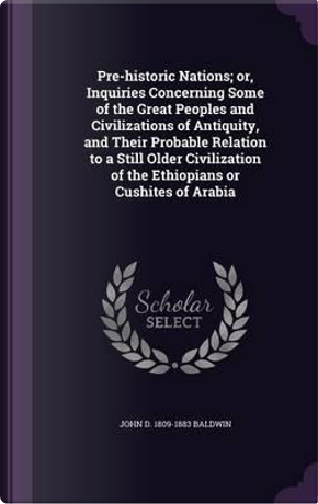 Pre-Historic Nations; Or, Inquiries Concerning Some of the Great Peoples and Civilizations of Antiquity, and Their Probable Relation to a Still Older ... of the Ethiopians or Cushites of Arabia by John D 1809-1883 Baldwin