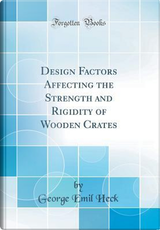 Design Factors Affecting the Strength and Rigidity of Wooden Crates (Classic Reprint) by George Emil Heck