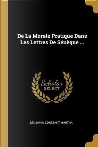 de la Morale Pratique Dans Les Lettres de Sénèque ... by Benjamin Constant Martha