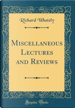 Miscellaneous Lectures and Reviews (Classic Reprint) by Richard Whately